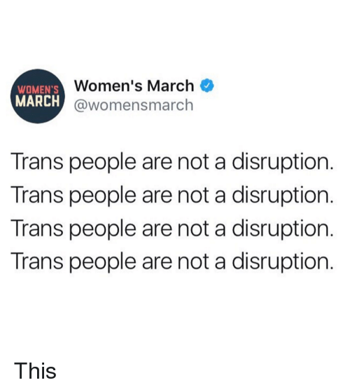 Womens March: WOMEN'S  MARCH  Women's March  @womensmarch  Trans people are not a disruption.  Trans people are not a disruption.  Trans people are not a disruption.  Trans people are not a disruption. This