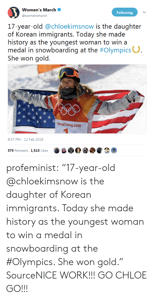 "Womens March: Women's March .  @womensmarch  Following  17-year-old @chloekimsnow is the daughter  of Korean immigrants. Today she made  history as the youngest woman to win a  medal in snowboarding at the #Olympics°  She won gold.  yeongChang 2018  8:37 PM-12 Feb 2018  373 Retweets 1,513 Likes profeminist:   ""17-year-old @chloekimsnow is the daughter of Korean immigrants. Today she made history as the youngest woman to win a medal in snowboarding at the #Olympics. She won gold.""  SourceNICE WORK!!! GO CHLOE GO!!!"