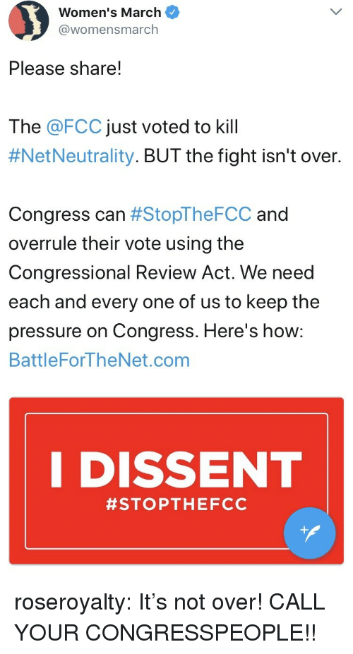 Dissent: Women's March  @womensmarch  Please share!  The @FCC just voted to kill  #NetNeutrality. BUT the fight isn't over.  Congress can #StopTheFCC and  overrule their vote using the  Congressional Review Act. We need  each and every one of us to keep the  pressure on Congress. Here's how:  BattleForTheNet.com  I DISSENT  roseroyalty:  It's not over! CALL YOUR CONGRESSPEOPLE!!