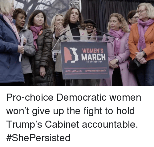 Memes, 🤖, and Pro Choice: WOMEN'S  ON WASHINGTON  HWhylMarch awomensMarch Pro-choice Democratic women won't give up the fight to hold Trump's Cabinet accountable. #ShePersisted