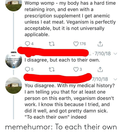 """veganism: Womp womp my body has a hard time  retaining iron, and even with a  prescription supplement I get anemic  unless I eat meat. Veganism is perfectly  acceptable, but it is not universally  applicable.  176  山  7/10/18  and  there's mote to tha  an meets the eye, ny  disagree, but each to their own.  7/10/18  You disagree. With my medical history?  I am telling you that for at least one  person on this earth, veganism doesn't  work. I know this because I tried, and  did it well, and got pretty damn sick.  """"To each their own"""" indeed memehumor:  To each their own"""