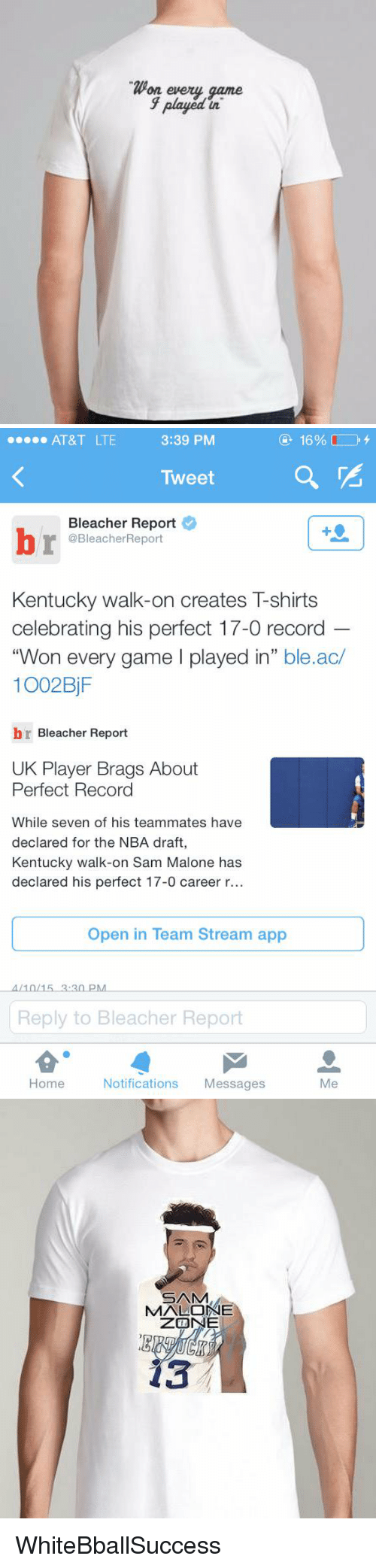 sam malone: Won every game  played  in   3:39 PM  16%  AT&T LTE  Tweet  Bleacher Report  @BleacherReport  Kentucky walk-on creates T-shirts  celebrating his perfect 17-0 record  Won every game l played in  ble.ac/  1002 BjF  br Bleacher Report  UK Player Brags About  Perfect Record  While seven of his teammates have  declared for the NBA draft  Kentucky walk-on Sam Malone has  declared his perfect 17-0 career r...  Open in Team Stream app  4/10/15 3:30 PM  Reply to Bleacher Report  Home  Notifications  Messages  Me   20  UKN WhiteBballSuccess