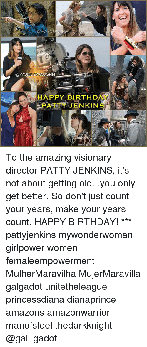 Visionary: @WON  GIN  @W  DERV  AUGHN  HAPPY BIRTHDA  PATTY JENKINS  GHN To the amazing visionary director PATTY JENKINS, it's not about getting old...you only get better. So don't just count your years, make your years count. HAPPY BIRTHDAY! *** pattyjenkins mywonderwoman girlpower women femaleempowerment MulherMaravilha MujerMaravilla galgadot unitetheleague princessdiana dianaprince amazons amazonwarrior manofsteel thedarkknight @gal_gadot