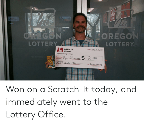 Lottery: Won on a Scratch-It today, and immediately went to the Lottery Office.