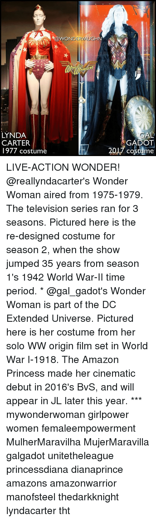 originality: WOND  ERV  GHN  LYNDA  CARTER  1977 costume  2017 cosme  AL  GADOT LIVE-ACTION WONDER! @reallyndacarter's Wonder Woman aired from 1975-1979. The television series ran for 3 seasons. Pictured here is the re-designed costume for season 2, when the show jumped 35 years from season 1's 1942 World War-II time period. * @gal_gadot's Wonder Woman is part of the DC Extended Universe. Pictured here is her costume from her solo WW origin film set in World War I-1918. The Amazon Princess made her cinematic debut in 2016's BvS, and will appear in JL later this year. *** mywonderwoman girlpower women femaleempowerment MulherMaravilha MujerMaravilla galgadot unitetheleague princessdiana dianaprince amazons amazonwarrior manofsteel thedarkknight lyndacarter tht