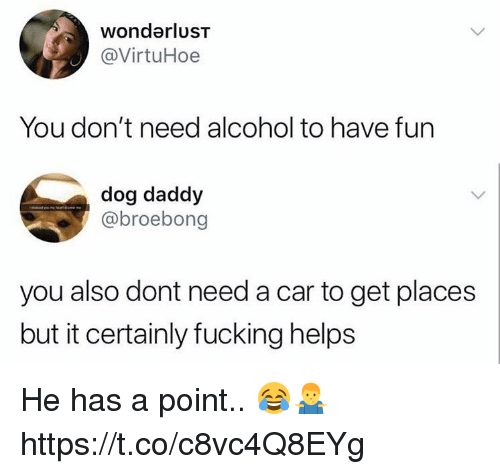 Fucking, Alcohol, and Helps: wondarluST  @VirtuHoe  You don't need alcohol to have fun  dog daddy  @broebong  you also dont need a car to get places  but it certainly fucking helps He has a point.. 😂🤷‍♂️ https://t.co/c8vc4Q8EYg