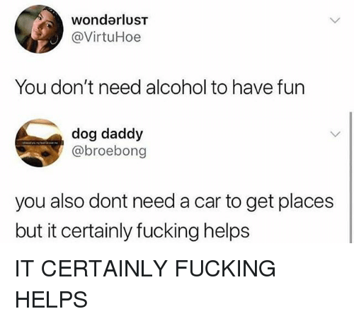 Fucking, Funny, and Alcohol: wondarluST  @VirtuHoe  You don't need alcohol to have fur  dog daddy  @broebong  you also dont need a car to get places  but it certainly fucking helps IT CERTAINLY FUCKING HELPS