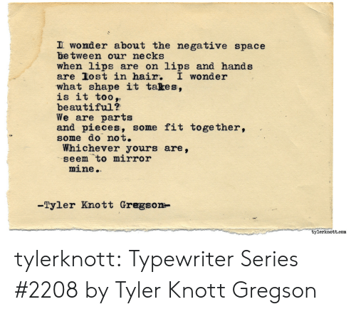 typewriter: wonder about the negative space  be tween our necks  when lips are on lips and hands  are Jost in hair, I wonder  what shape it takes.,  is it too,,  beautiful?  We are parts  and pieces, some fit together,  some do not.  Whichever yours are,  seem to mirror  mine.  -Tyler Knott Gregson-  tylerknott.com tylerknott:  Typewriter Series #2208 byTyler Knott Gregson