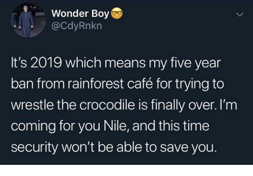 wrestle: Wonder Boy  @CdyRnkn  It's 2019 which means my five year  ban from rainforest café for trying to  wrestle the crocodile is finally over. I'm  coming for you Nile, and this time  security won't be able to save you.