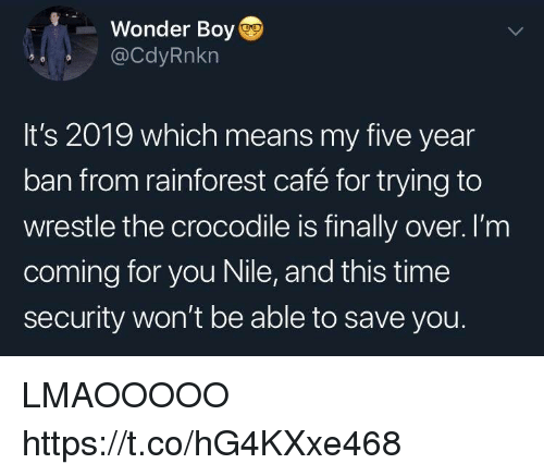wrestle: Wonder Boy  @CdyRnkn  It's 2019 which means my five year  ban from rainforest café for trying to  wrestle the crocodile is finally over. I'm  coming for you Nile, and this time  security won't be able to save you. LMAOOOOO https://t.co/hG4KXxe468
