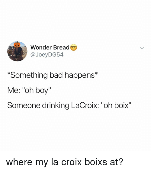 """Bad, Drinking, and Relatable: Wonder Bread  @JoeyDG54  *Something bad happens*  Me: """"oh boy""""  Someone drinking LaCroix: """"oh boix"""" where my la croix boixs at?"""
