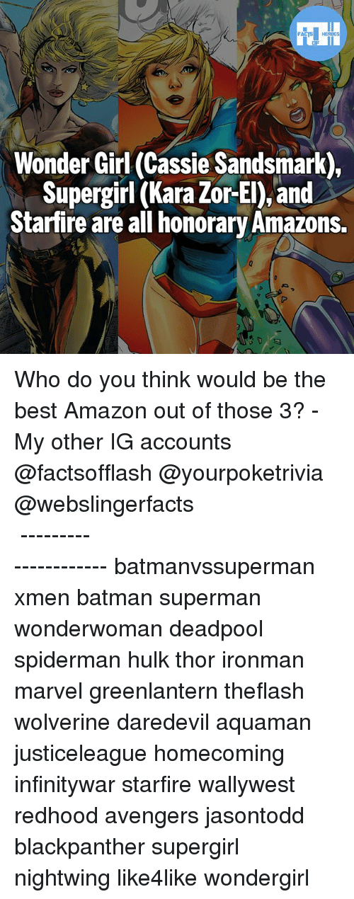 Amazon, Batman, and Memes: Wonder Girl (Cassie Sandsmark),  Supergirl (Kara Zor-El), and  Starfire are all honorary Amazons. Who do you think would be the best Amazon out of those 3? - My other IG accounts @factsofflash @yourpoketrivia @webslingerfacts ⠀⠀⠀⠀⠀⠀⠀⠀⠀⠀⠀⠀⠀⠀⠀⠀⠀⠀⠀⠀⠀⠀⠀⠀⠀⠀⠀⠀⠀⠀⠀⠀⠀⠀⠀⠀ ⠀⠀--------------------- batmanvssuperman xmen batman superman wonderwoman deadpool spiderman hulk thor ironman marvel greenlantern theflash wolverine daredevil aquaman justiceleague homecoming infinitywar starfire wallywest redhood avengers jasontodd blackpanther supergirl nightwing like4like wondergirl