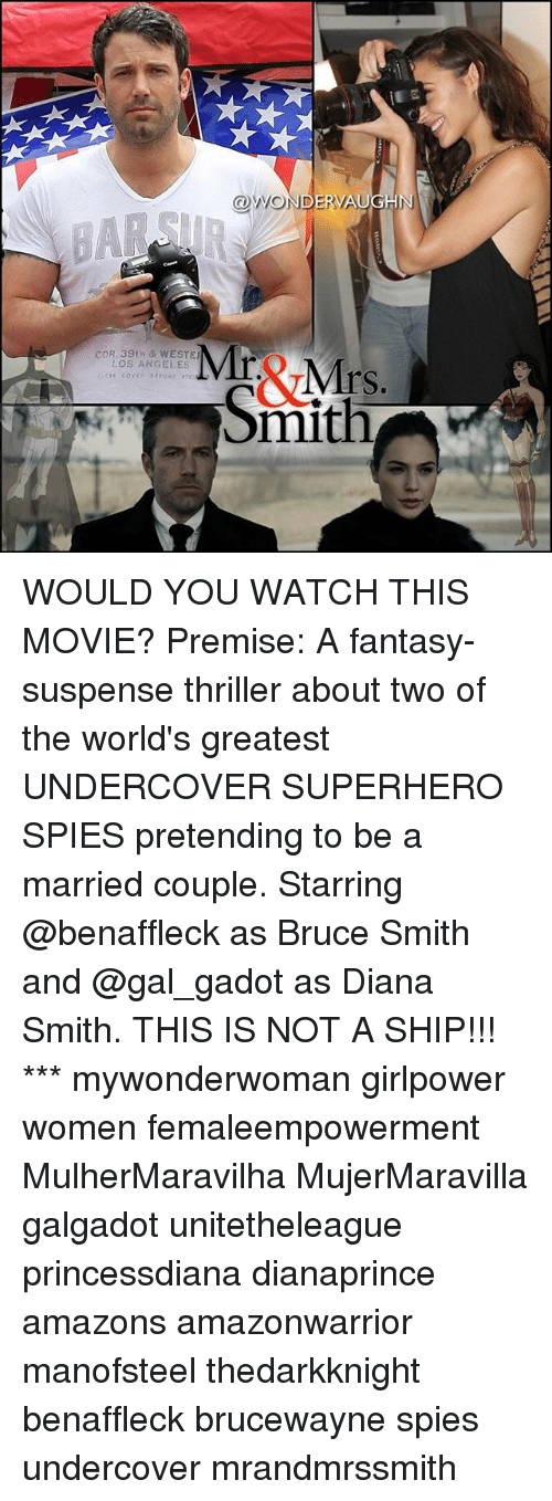 Memes, Superhero, and Thriller: @WONDER HN  Mr Mrs.  COR, 39th & WESTER  LOS ANGELES  Smith WOULD YOU WATCH THIS MOVIE? Premise: A fantasy-suspense thriller about two of the world's greatest UNDERCOVER SUPERHERO SPIES pretending to be a married couple. Starring @benaffleck as Bruce Smith and @gal_gadot as Diana Smith. THIS IS NOT A SHIP!!! *** mywonderwoman girlpower women femaleempowerment MulherMaravilha MujerMaravilla galgadot unitetheleague princessdiana dianaprince amazons amazonwarrior manofsteel thedarkknight benaffleck brucewayne spies undercover mrandmrssmith