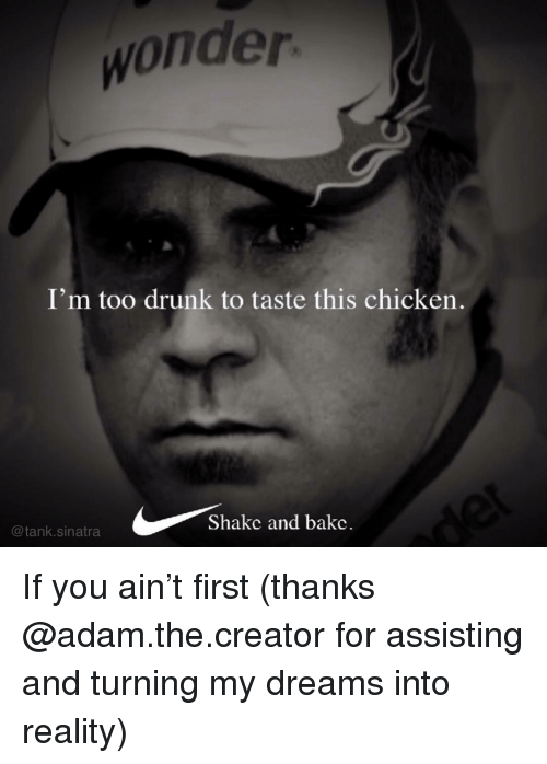 Drunk, Funny, and Chicken: wonder  I'm too drunk to taste this chicken  Shakc and bakc.  @tank.sinatra If you ain't first (thanks @adam.the.creator for assisting and turning my dreams into reality)