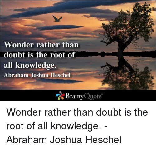 Doubt: Wonder rather than  doubt is the root of  all knowledge.  Abraham Joshua Heschel  Brainy  Quote Wonder rather than doubt is the root of all knowledge. - Abraham Joshua Heschel