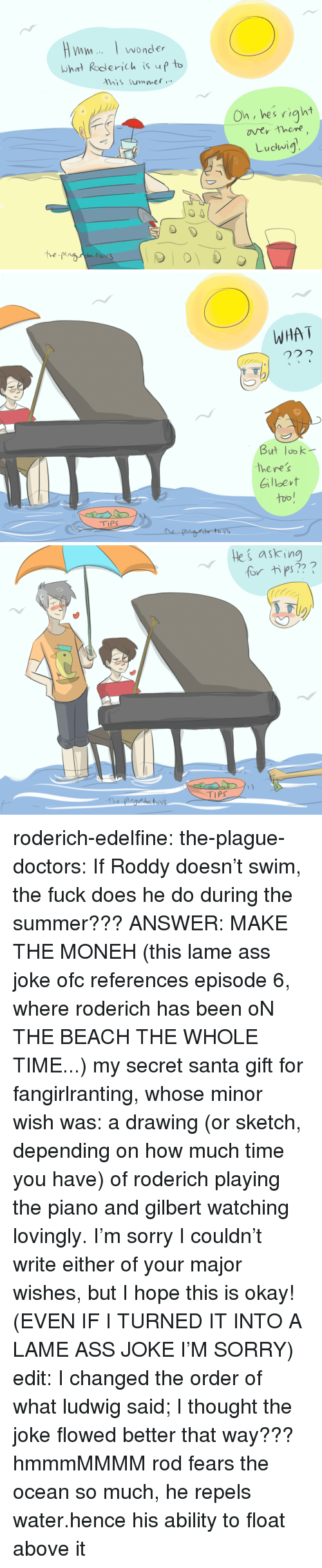 This Is Okay: wonder  What Roderich is up t  his summet  On, hes right  Ludwig   WHA T  But lobk  here's  Gilbevt  too!   ki askin  for tips?  TIPS roderich-edelfine:  the-plague-doctors: If Roddy doesn't swim, the fuck does he do during the summer??? ANSWER: MAKE THE MONEH (this lame ass joke ofc references episode 6, where roderich has been oN THE BEACH THE WHOLE TIME...) my secret santa gift for fangirlranting, whose minor wish was: a drawing (or sketch, depending on how much time you have) of roderich playing the piano and gilbert watching lovingly. I'm sorry I couldn't write either of your major wishes, but I hope this is okay! (EVEN IF I TURNED IT INTO A LAME ASS JOKE I'M SORRY) edit: I changed the order of what ludwig said; I thought the joke flowed better that way??? hmmmMMMM  rod fears the ocean so much, he repels water.hence his ability to float above it