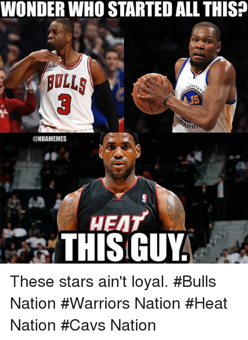 Aint Loyal: WONDER WHO STARTED ALL THIS?  ROLLS  35  @NBAMEMES  HEAT  THIS GUY These stars ain't loyal.   #Bulls Nation #Warriors Nation #Heat Nation #Cavs Nation