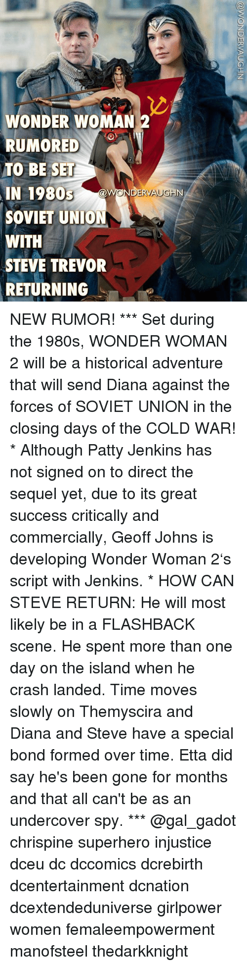 Memes, Superhero, and Time: WONDER WOMAN 2  RUMORED .)  TO BE SET  IN 1980S  SOVIET UNION  WITH  STEVE TREVOR  RETURNING  WONDERVAUGH  NN NEW RUMOR! *** Set during the 1980s, WONDER WOMAN 2 will be a historical adventure that will send Diana against the forces of SOVIET UNION in the closing days of the COLD WAR! * Although Patty Jenkins has not signed on to direct the sequel yet, due to its great success critically and commercially, Geoff Johns is developing Wonder Woman 2's script with Jenkins. * HOW CAN STEVE RETURN: He will most likely be in a FLASHBACK scene. He spent more than one day on the island when he crash landed. Time moves slowly on Themyscira and Diana and Steve have a special bond formed over time. Etta did say he's been gone for months and that all can't be as an undercover spy. *** @gal_gadot chrispine superhero injustice dceu dc dccomics dcrebirth dcentertainment dcnation dcextendeduniverse girlpower women femaleempowerment manofsteel thedarkknight