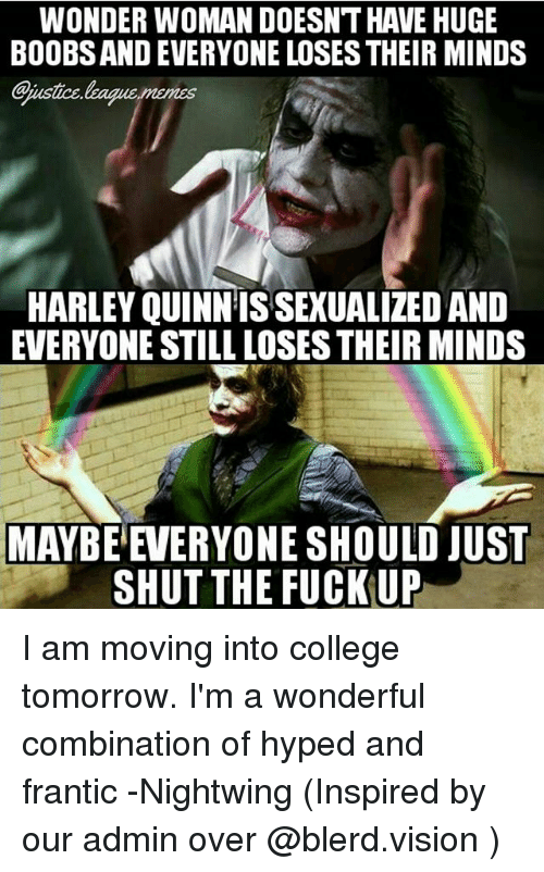 memes: WONDER WOMAN DOESNT HAVE HUGE  BOOBS AND EVERYONE LOSES THEIR MINDS  aiustice.leaque memes  HARLEY QUINN IS SEXUALIZED AND  EVERYONE STILL LOSES THEIR MINDS  MAYBE  EVERYONE SHOULD JUST  SHUT THE FUCK UP I am moving into college tomorrow. I'm a wonderful combination of hyped and frantic -Nightwing (Inspired by our admin over @blerd.vision )