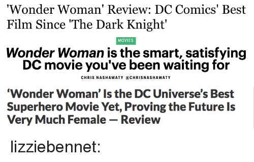 best movies: Wonder Woman  Film Since The Dark Knight'  ' Review: DC Comics' Best   MOVIES  Wonder Woman is the smart, satisfying  DC movie you've been waiting for  CHRIS NASHAWATY @CHRISNASHAWATY   Wonder Woman' Is the DC Universe's Best  Superhero Movie Yet, Proving the Future Is  Very Much Female - Review lizziebennet: