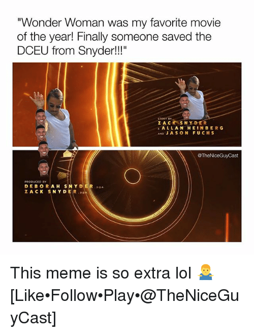 """Lol, Meme, and Memes: """"Wonder Woman was my favorite movie  of the year! Finally someone saved the  DCEU from Snyder!!""""  STORY BY  Z ACK SNYDER  ALLANHEINBERG  AND JA SON FUCHS  @TheNiceGuyCast  PRODUCED BY  DEBORAH SNY DER a  ZACK SNYDER This meme is so extra lol 🤷♂️ [Like•Follow•Play•@TheNiceGuyCast]"""