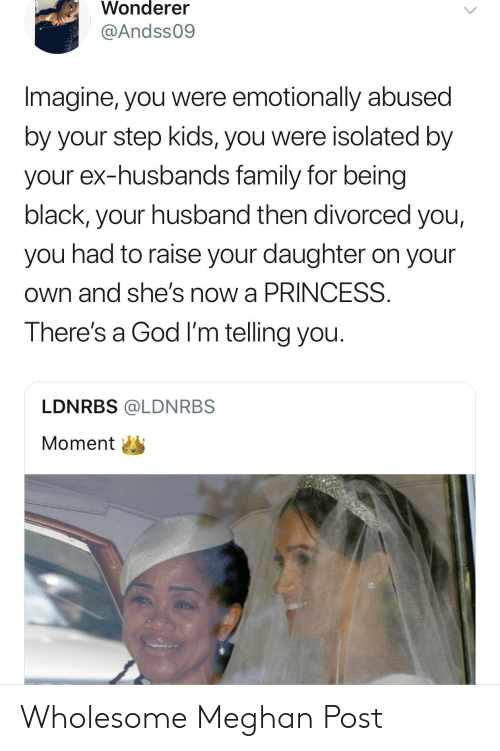 Being Black: Wonderer  @Andss09  Imagine, you were emotionally abused  by your step kids, you were isolated by  your ex-husbands family for being  black, your husband then divorced you,  you had to raise your daughter on your  own and she's now a PRINCESS  There's a God I'm telling you.  LDNRBS @LDNRBS  Momenti Wholesome Meghan Post