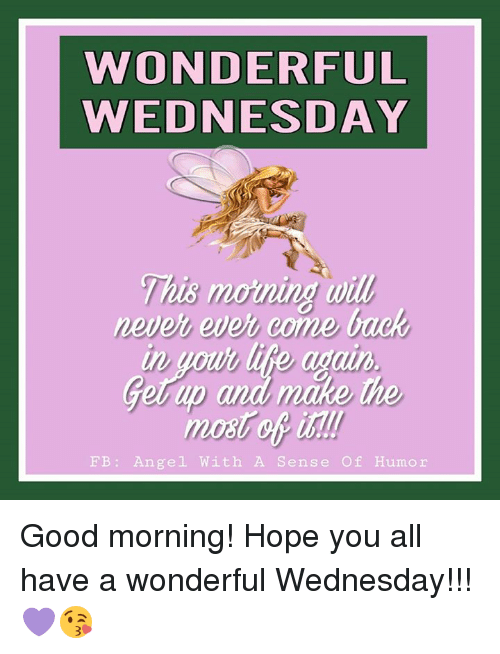 Have A Wonderful Wednesday: WONDERFUL  WEDNESDAY  This morning wil  This moning will  never ever come back  Lito a  Gerup and make  up  the  mot of ist  FB: Angel With A Sense Of Humor Good morning!  Hope you all have a wonderful Wednesday!!! 💜😘