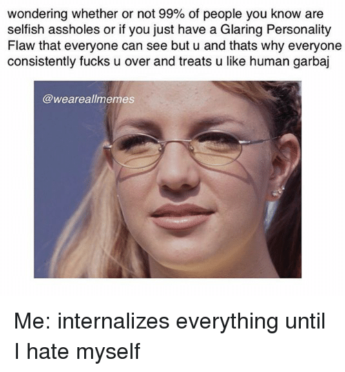 Glaring: wondering whether or not 99% of people you know are  selfish assholes or if you just have a Glaring Personality  Flaw that everyone can see but u and thats why everyone  consistently fucks u over and treats u like human garbaj  @weareallmemes Me: internalizes everything until I hate myself