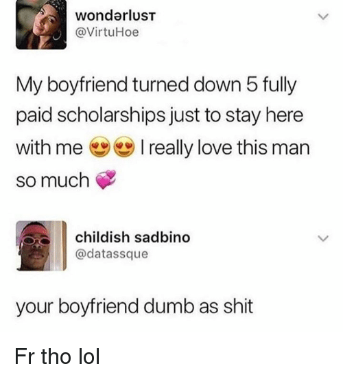 wonderlust: wonderlusT  @VirtuHoe  My boyfriend turned down 5 fully  paid scholarships just to stay here  with me ( ) I really love this man  so much  childish sadbino  @datassque  your boyfriend dumb as shit Fr tho lol