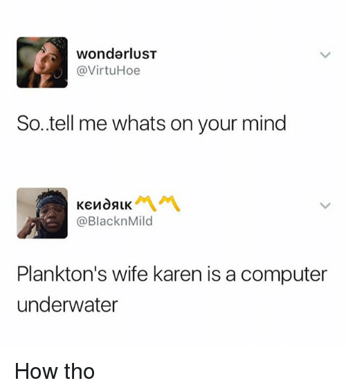 wonderlust: wonderlusT  @VirtuHoe  So..tell me whats on your mind  @BlacknMild  Plankton's wife karen is a computer  underwater How tho
