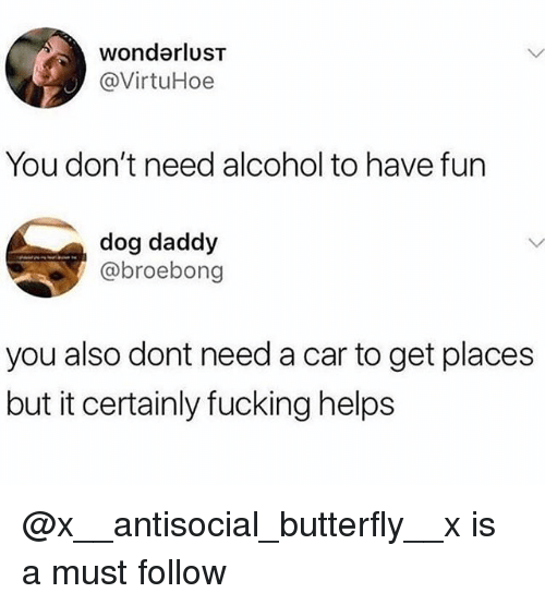 wonderlust: wonderlusT  @VirtuHoe  You don't need alcohol to have fun  dog daddy  @broebong  you also dont need a car to get places  but it certainly fucking helps @x__antisocial_butterfly__x is a must follow