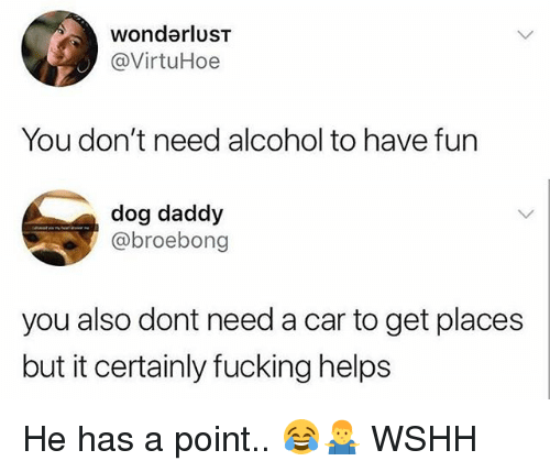 wonderlust: wonderlusT  @VirtuHoe  You don't need alcohol to have fun  dog daddy  @broebong  you also dont need a car to get places  but it certainly fucking helps He has a point.. 😂🤷‍♂️ WSHH