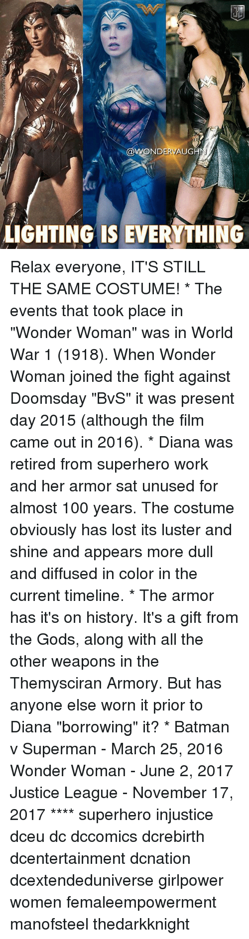 """Anaconda, Batman, and Memes: WONDERVAUG  LIGHTING IS EVERYTHING Relax everyone, IT'S STILL THE SAME COSTUME! * The events that took place in """"Wonder Woman"""" was in World War 1 (1918). When Wonder Woman joined the fight against Doomsday """"BvS"""" it was present day 2015 (although the film came out in 2016). * Diana was retired from superhero work and her armor sat unused for almost 100 years. The costume obviously has lost its luster and shine and appears more dull and diffused in color in the current timeline. * The armor has it's on history. It's a gift from the Gods, along with all the other weapons in the Themysciran Armory. But has anyone else worn it prior to Diana """"borrowing"""" it? * Batman v Superman - March 25, 2016 Wonder Woman - June 2, 2017 Justice League - November 17, 2017 **** superhero injustice dceu dc dccomics dcrebirth dcentertainment dcnation dcextendeduniverse girlpower women femaleempowerment manofsteel thedarkknight"""