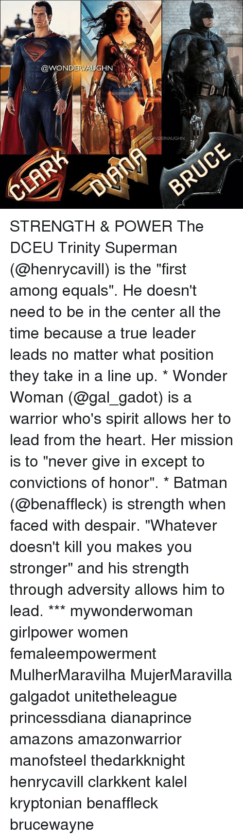 "adversity: @WONDERVAUGHN STRENGTH & POWER The DCEU Trinity Superman (@henrycavill) is the ""first among equals"". He doesn't need to be in the center all the time because a true leader leads no matter what position they take in a line up. * Wonder Woman (@gal_gadot) is a warrior who's spirit allows her to lead from the heart. Her mission is to ""never give in except to convictions of honor"". * Batman (@benaffleck) is strength when faced with despair. ""Whatever doesn't kill you makes you stronger"" and his strength through adversity allows him to lead. *** mywonderwoman girlpower women femaleempowerment MulherMaravilha MujerMaravilla galgadot unitetheleague princessdiana dianaprince amazons amazonwarrior manofsteel thedarkknight henrycavill clarkkent kalel kryptonian benaffleck brucewayne"