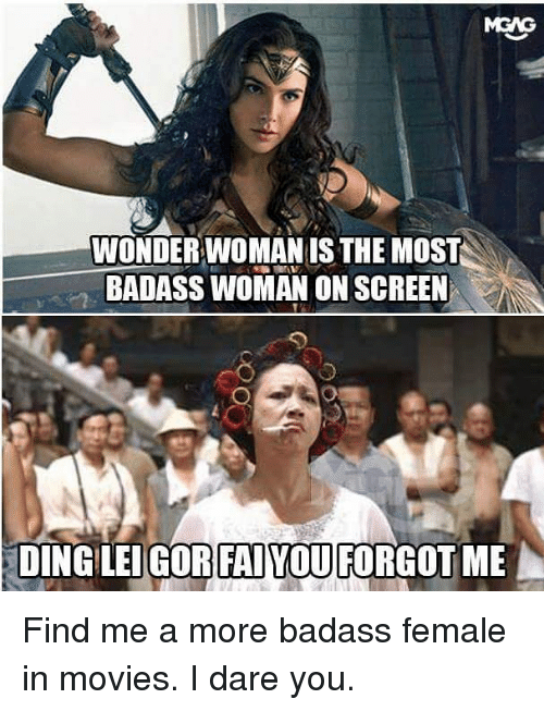 Dingly: WONDERWOMAN IS THE MOST  BADASS WOMAN ON SCREEN  DING LEIGOR FAIYOUFORGOT ME Find me a more badass female in movies. I dare you.