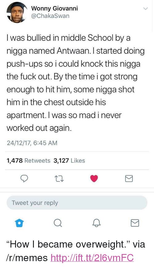 """Memes, School, and Ups: Wonny Giovanni  @ChakaSwan  I was bullied in middle School by a  nigga named Antwaan. I started doing  push-ups so i could knock this nigga  the fuck out. By the time i got strong  enough to hit him, some nigga shot  him in the chest outside his  apartment. I was so mad i never  worked out again.  24/12/17, 6:45 AM  1,478 Retweets 3,127 Likes  Tweet your reply  2 <p>""""How I became overweight."""" via /r/memes <a href=""""http://ift.tt/2l6vmFC"""">http://ift.tt/2l6vmFC</a></p>"""