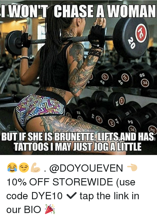 Gym, Tattoos, and Chase: WON'T CHASE A WOMAN  09  BUT IF SHE IS BRUNETTE,LIFTS AND HAS  TATTOOS I MAY JUST JOG ALITTLE 😂😏💪🏼 . @DOYOUEVEN 👈🏼 10% OFF STOREWIDE (use code DYE10 ✔️ tap the link in our BIO 🎉