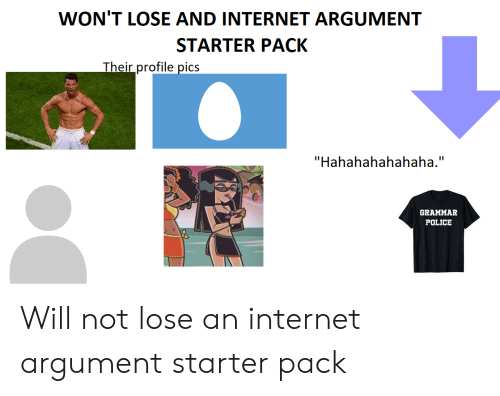 "grammar police: WON'T LOSE AND INTERNET ARGUMENT  STARTER PACK  Their profile pics  ""Hahahahahahaha.""  GRAMMAR  POLICE Will not lose an internet argument starter pack"