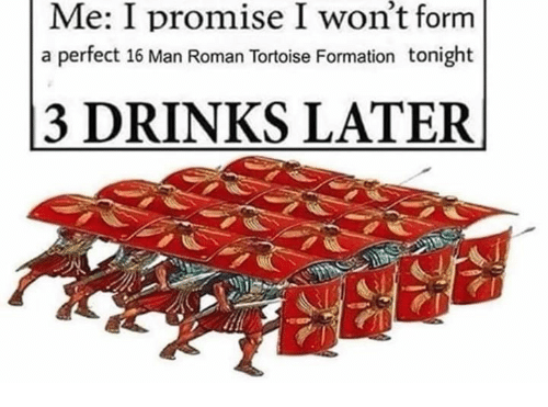 Formation, Roman, and Tortoise: won't  Me: I promise I form  a perfect 16 Man Roman Tortoise Formation tonight  3 DRINKS LATER