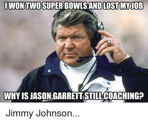 Coaching: WONTWOSUPER BOWLS AND LOST MYJOB  WHY IS JASON GARRETT STILL COACHING? Jimmy Johnson...