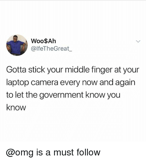 Omg, Camera, and Laptop: Woo$Ah  @lfeTheGreat  Gotta stick your middle finger at your  laptop camera every now and again  to let the government know you  know @omg is a must follow