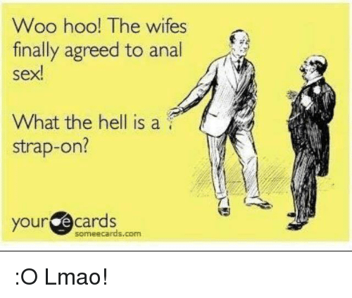 Anal Sex, Dank, and Finals: Woo hoo! The wifes  finally agreed to anal  sex!  What the hell is a  strap-on?  your  e cards  Some ecards, com :O Lmao!