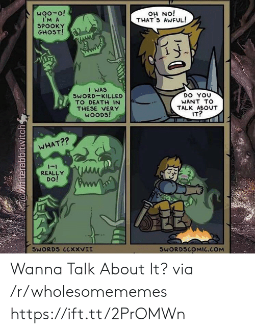talk about it: woo-o!  IM A  SPOOKY  GHOST!  iON HO  THAT'S AWFUL!  I WAS  SWORD-KILLED  TO DEATH IN  DO YOU  WANT TO  THESE VERY  WOODS!  TALK ABOUT  IT?  WHAT??  -1  REALLY  DO!  SWORDS CCXXVII  SWORDSCOMIC.COM  @whiterabbitwitch Wanna Talk About It? via /r/wholesomememes https://ift.tt/2PrOMWn