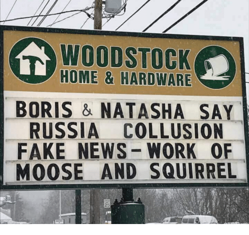 Fake, News, and Work: WOODSTOCK  HOME & HARDWARE  BORIS & NATASHA SAY  RUSSIA COLLUSION  FAKE NEWS-WORK OF  MOOSE AND SQUIRREL  25