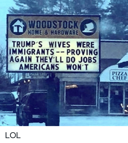 Lol, Pizza, and Chef: WOODSTOCK  HOME&HAROWARE  TRUMP'S WIVES WERE  IMMIGRANTS--PROVING  AGAIN THEY LL D0 JOBS  AMERICANS WON'T  PIZZA  CHEF LOL