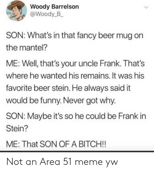 woody: Woody Barrelson  @Woody_B  SON: What's in that fancy beer mug on  the mantel?  ME: Well, that's your uncle Frank. That's  where he wanted his remains. It was his  favorite beer stein. He always said it  would be funny. Never got why.  SON: Maybe it's so he could be Frank in  Stein?  ME: That SON OF A BITCH!! Not an Area 51 meme yw