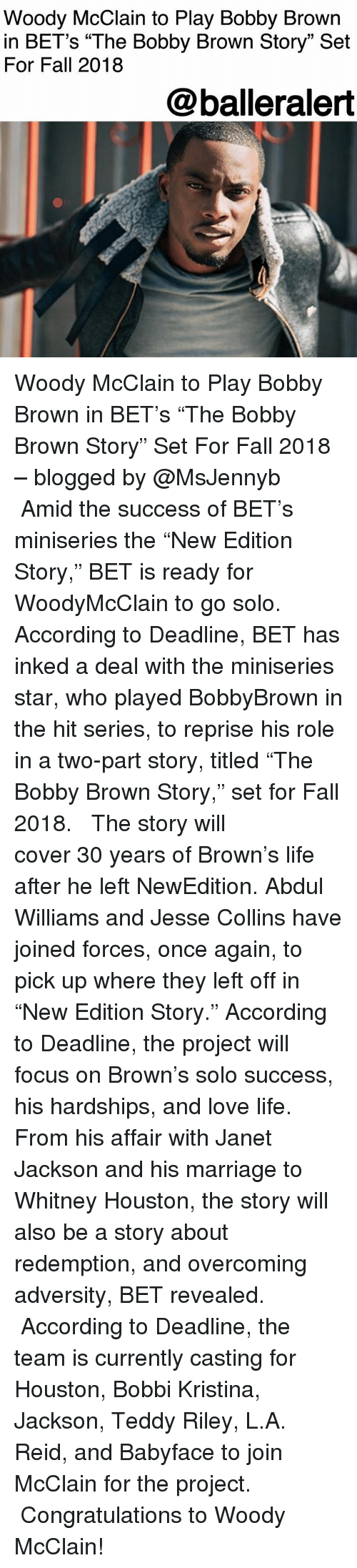 "adversity: Woody McClain to Play Bobby Brown  in BET's ""The Bobby Brown Story"" Set  For Fall 2018  @balleralert Woody McClain to Play Bobby Brown in BET's ""The Bobby Brown Story"" Set For Fall 2018 – blogged by @MsJennyb ⠀⠀⠀⠀⠀⠀⠀ ⠀⠀⠀⠀⠀⠀⠀ Amid the success of BET's miniseries the ""New Edition Story,"" BET is ready for WoodyMcClain to go solo. According to Deadline, BET has inked a deal with the miniseries star, who played BobbyBrown in the hit series, to reprise his role in a two-part story, titled ""The Bobby Brown Story,"" set for Fall 2018. ⠀⠀⠀⠀⠀⠀⠀ ⠀⠀⠀⠀⠀⠀⠀ The story will cover 30 years of Brown's life after he left NewEdition. Abdul Williams and Jesse Collins have joined forces, once again, to pick up where they left off in ""New Edition Story."" According to Deadline, the project will focus on Brown's solo success, his hardships, and love life. From his affair with Janet Jackson and his marriage to Whitney Houston, the story will also be a story about redemption, and overcoming adversity, BET revealed. ⠀⠀⠀⠀⠀⠀⠀ ⠀⠀⠀⠀⠀⠀⠀ According to Deadline, the team is currently casting for Houston, Bobbi Kristina, Jackson, Teddy Riley, L.A. Reid, and Babyface to join McClain for the project. ⠀⠀⠀⠀⠀⠀⠀ ⠀⠀⠀⠀⠀⠀⠀ Congratulations to Woody McClain!"