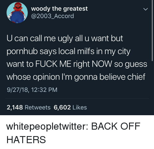 accord: woody the greatest  @2003_Accord  U can call me ugly all u want but  pornhub says local milfs in my city  want to FUCK ME right NOW so guess  whose opinion I'm gonna believe chief  9/27/18, 12:32 PM  2,148 Retweets 6,602 Likes whitepeopletwitter:  BACK OFF HATERS