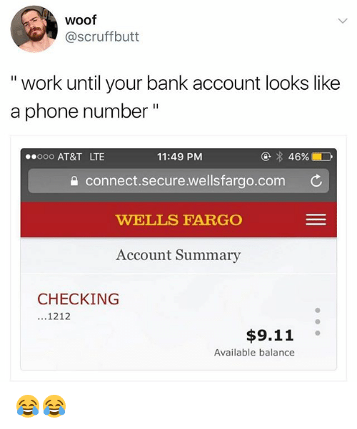"""9/11, Memes, and Phone: woof  @scruffbutt  """" work until your bank account looks like  a phone number""""  ooo AT&T LTE  11:49 PM  ④ 46%  connect.secure.wellsfargo.com C  WELLS FARGO  Account Summary  CHECKING  ...1212  $9.11  Available balance 😂😂"""