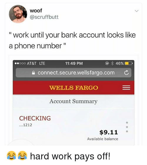 """hardly working: woof  @scruffbutt  """" work until your bank account looks like  a phone number""""  ooo AT&T LTE  11:49 PM  a connect.secure.wellsfargo.com C  WELLS FARGO  Account Summary  CHECKING  ...1212  $9.11  Available balance 😂😂 hard work pays off!"""
